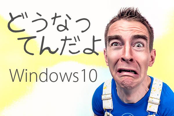 どうなってんだよ Windows10